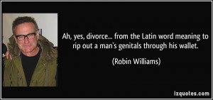 Ah, yes, divorce... from the Latin word meaning to rip out a man's ...