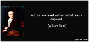 Art can never exist without naked beauty displayed. - William Blake