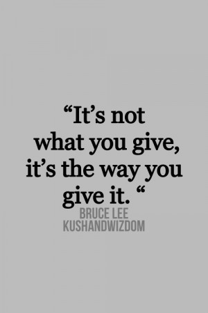 It's not what you give, it's the way you give it - Bruce Lee