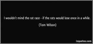 wouldn't mind the rat race - if the rats would lose once in a while ...