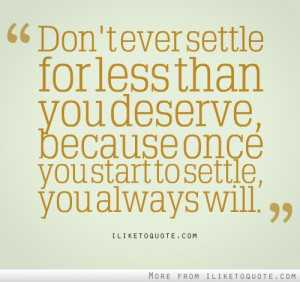 settle for less than you deserve, because once you start to settle ...