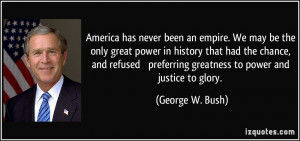 ... preferring greatness to power and justice to glory. - George W. Bush