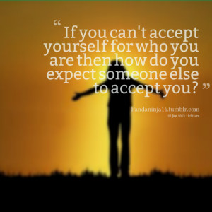 Quotes Picture: if you can't accept yourself for who you are then how ...