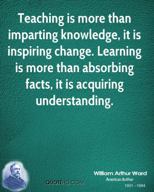 Teaching is more than imparting knowledge, it is inspiring change ...
