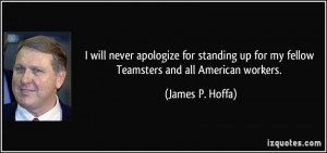 ... up for my fellow Teamsters and all American workers. - James P. Hoffa
