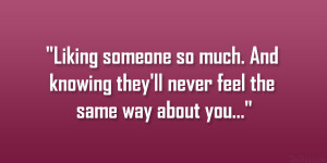 Liking someone so much. And knowing they'll never feel the same way ...