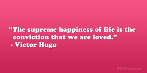 "... of life is the conviction that we are loved."" – Victor Hugo"