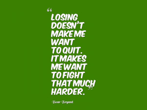 Losing doesn't make me want to quit. It makes me want to fight that ...