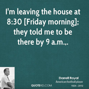 leaving the house at 8:30 [Friday morning]; they told me to be ...