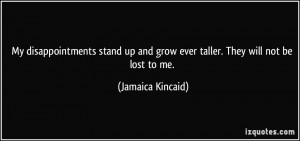 ... and grow ever taller. They will not be lost to me. - Jamaica Kincaid