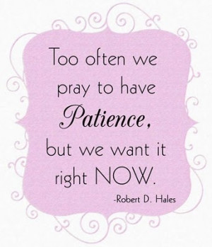 Patience - another great quote from LDS General Conference - Robert D ...
