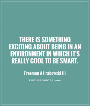 ... about being in an environment in which it's really cool to be smart