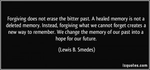 Forgiving does not erase the bitter past. A healed memory is not a ...