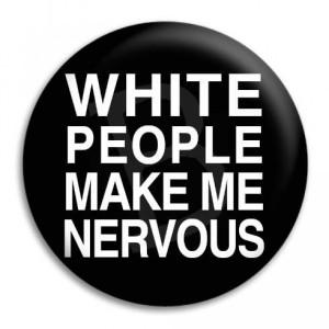 Make Me Nervous Quotes http://www.buttonempire.com.au/white-people ...