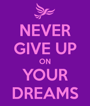 Never Give Up On Your Dreams Never give up on your dreams
