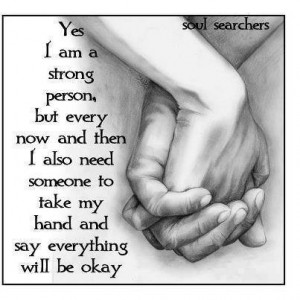 Yes I am a strong person, but every now and then I also need someone ...