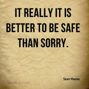 It really it is better to be safe than sorry.