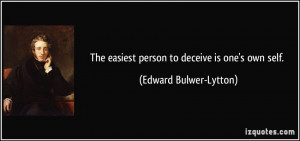 The easiest person to deceive is one's own self. - Edward Bulwer ...