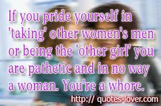 you pride yourself in 'taking' other women's men or being the 'other ...