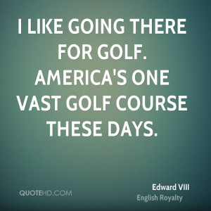 like going there for golf. America's one vast golf course these days ...