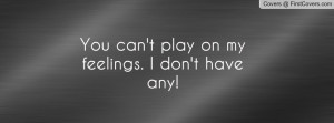 You can't play on my feelings. I don't Profile Facebook Covers