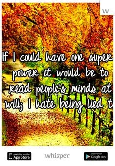 ... it would be to read people's minds at will; I hate being lied to. More