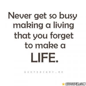 Never get so busy making a living