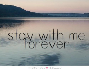Stay with me forever Picture Quote #1