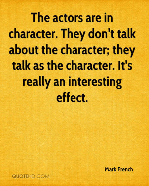 The actors are in character. They don't talk about the character; they ...