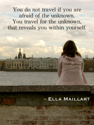 You do not travel if you are afraid of the unknown. You travel for the ...