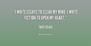 write essays to clear my mind. I write fiction to open my heart ...