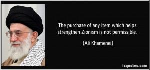 ... item which helps strengthen Zionism is not permissible. - Ali Khamenei
