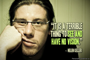 "... Quote: ""It is a terrible thing to see and have no vision."" ~ Helen"