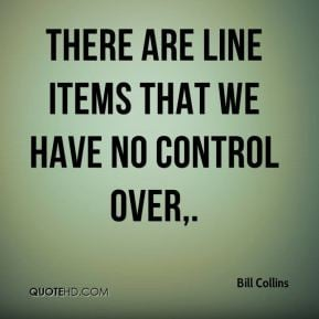 Bill Collins - There are line items that we have no control over.