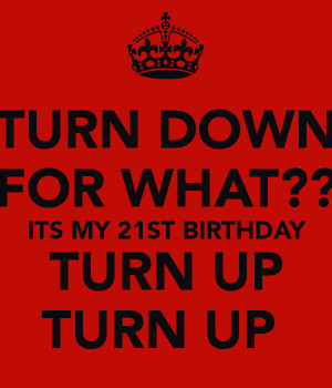 turn-down-for-what-its-my-21st-birthday-turn-up-turn-up.png