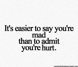 ... Hurt: Quote About Its Easier To Say Youre Mad Than To Admit Youre Hurt
