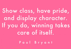 ... pride, and display character. If you do, winning takes care of itself