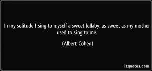 In my solitude I sing to myself a sweet lullaby, as sweet as my mother ...