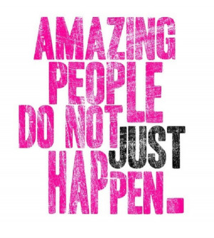 Remember: Amazing people don't just happen!