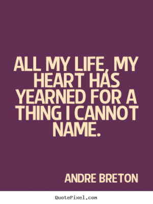 Quotes About My Life all my life, my heart has