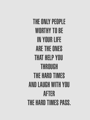 to be in your life are the ones that help you through the hard times ...