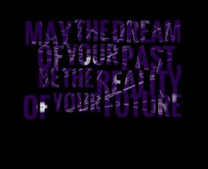 Quotes Picture: may the dream of your past, be the reality of your ...
