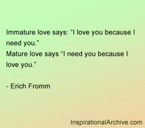 Immature love says: I love you because I need you. Mature love says: I ...