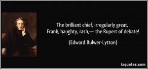 ... great, Frank, haughty, rash,— the Rupert of debate! - Edward Bulwer
