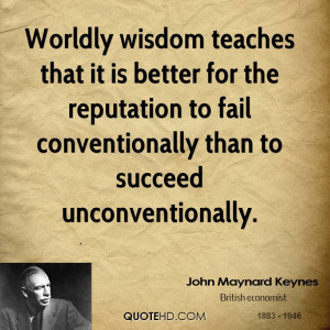 Worldly wisdom teaches that it is better for the reputation to fail ...