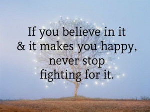 If you believe in It & it makes you happy, never stop Fighting for it ...
