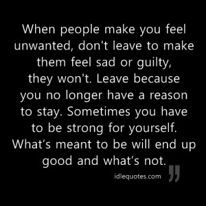 ... make you feel unwanted, don't leave to make them feel sad or guilty