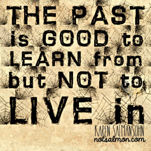 ... the past. Remember, the past is good to learn from but not to live in
