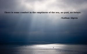 There is some comfort in the emptiness of the sea, no past, no future ...