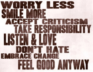 Worry less smile more accept criticism take responsibility listen and ...